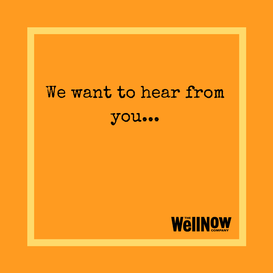 The WellNow Co We Want To Hear From You